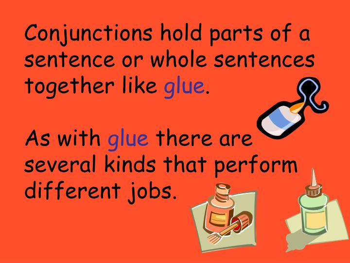 Conjunctions hold parts of a sentence or whole sentences together like