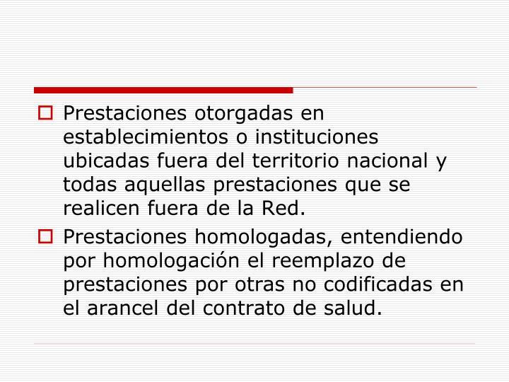 Prestaciones otorgadas en establecimientos o instituciones ubicadas fuera del territorio nacional y todas aquellas prestaciones que se realicen fuera de la Red.