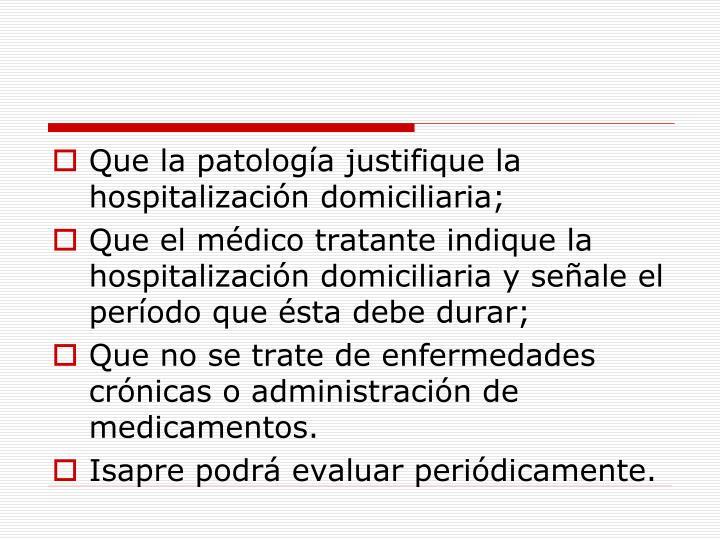 Que la patología justifique la hospitalización domiciliaria;
