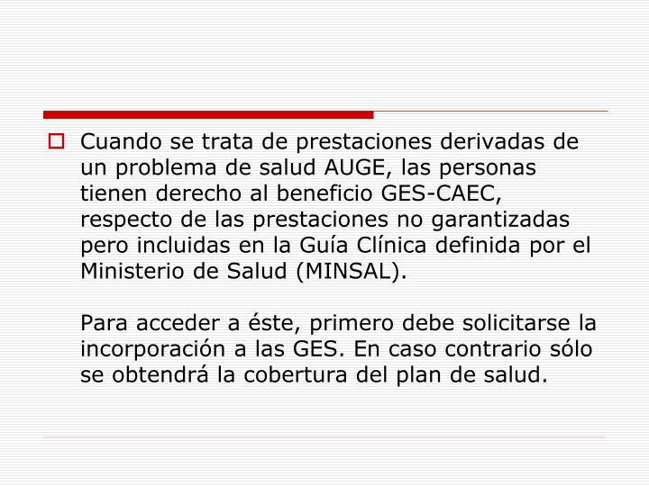 Cuando se trata de prestaciones derivadas de un problema de salud AUGE, las personas tienen derecho al beneficio GES-CAEC, respecto de las prestaciones no garantizadas pero incluidas en la Guía Clínica definida por el Ministerio de Salud (MINSAL).