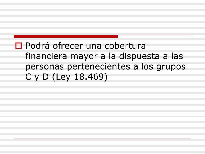 Podrá ofrecer una cobertura financiera mayor a la dispuesta a las personas pertenecientes a los grupos C y D (Ley 18.469)