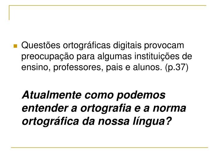 Questões ortográficas digitais provocam preocupação para algumas instituições de ensino, professores, pais e alunos. (p.37)