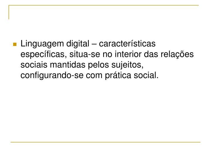 Linguagem digital – características específicas, situa-se no interior das relações sociais mantidas pelos sujeitos, configurando-se com prática social.