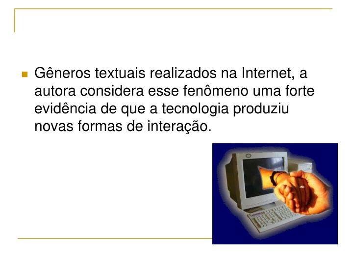 Gêneros textuais realizados na Internet, a autora considera esse fenômeno uma forte evidência de que a tecnologia produziu novas formas de interação.