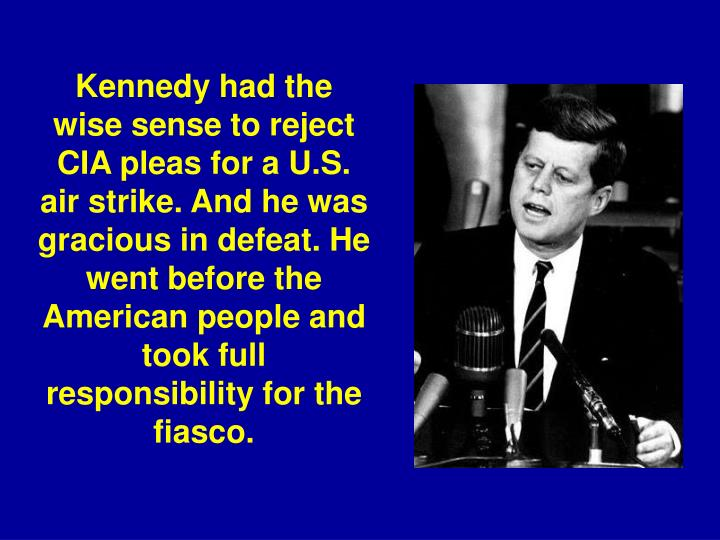 Kennedy had the wise sense to reject CIA pleas for a U.S. air strike. And he was gracious in defeat. He went before the American people and took full responsibility for the fiasco.