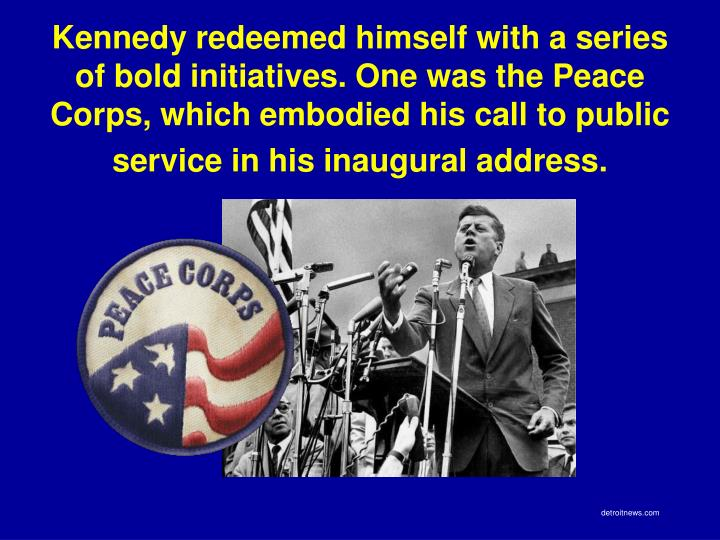 Kennedy redeemed himself with a series of bold initiatives. One was the Peace Corps, which embodied his call to public service in his inaugural address.
