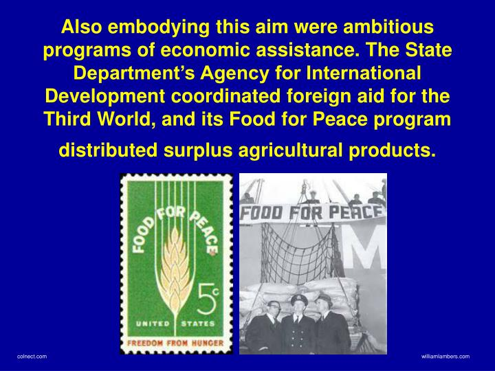 Also embodying this aim were ambitious programs of economic assistance. The State Department's Agency for International Development coordinated foreign aid for the Third World, and its Food for Peace program distributed surplus agricultural products.