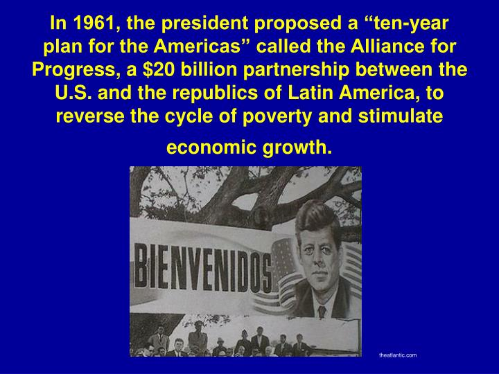 "In 1961, the president proposed a ""ten-year plan for the Americas"" called the Alliance for Progress, a $20 billion partnership between the U.S. and the republics of Latin America, to reverse the cycle of poverty and stimulate economic growth."