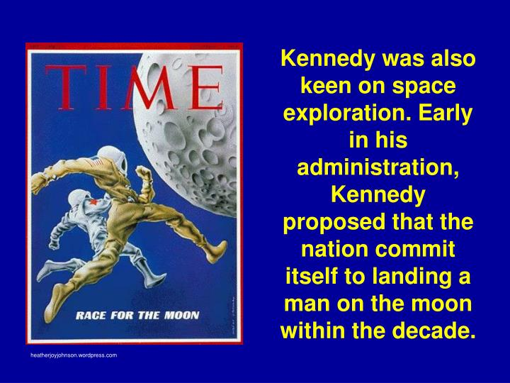 Kennedy was also keen on space exploration. Early in his administration, Kennedy proposed that the nation commit itself to landing a man on the moon within the decade.