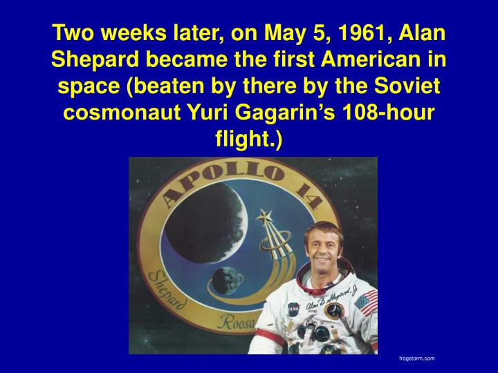 Two weeks later, on May 5, 1961, Alan Shepard became the first American in space (beaten by there by the Soviet cosmonaut Yuri Gagarin's 108-hour flight.)