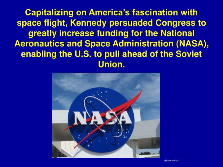 Capitalizing on America's fascination with space flight, Kennedy persuaded Congress to greatly increase funding for the National Aeronautics and Space Administration (NASA), enabling the U.S. to pull ahead of the Soviet Union.