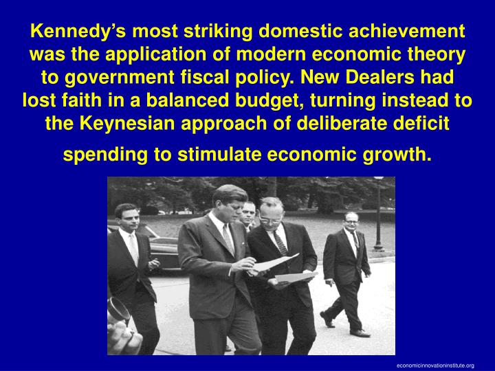 Kennedy's most striking domestic achievement was the application of modern economic theory to government fiscal policy. New Dealers had lost faith in a balanced budget, turning instead to the Keynesian approach of deliberate deficit spending to stimulate economic growth.