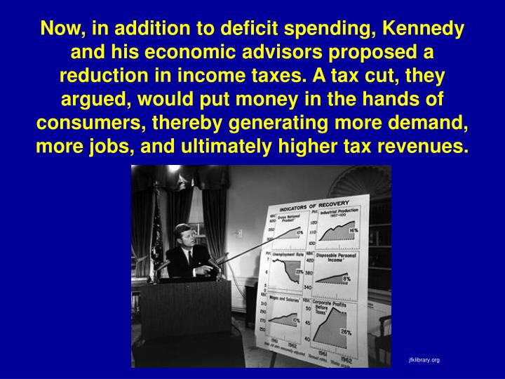 Now, in addition to deficit spending, Kennedy and his economic advisors proposed a reduction in income taxes. A tax cut, they argued, would put money in the hands of consumers, thereby generating more demand, more jobs, and ultimately higher tax revenues.
