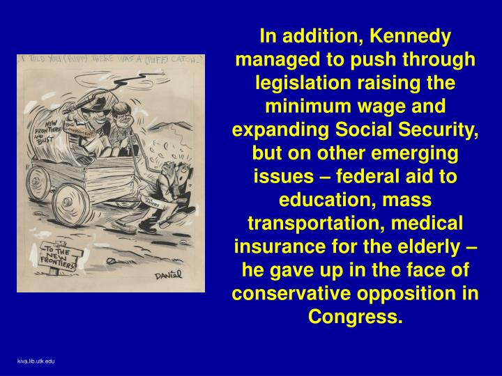 In addition, Kennedy managed to push through legislation raising the minimum wage and expanding Social Security, but on other emerging issues – federal aid to education, mass transportation, medical insurance for the elderly – he gave up in the face of conservative opposition in Congress.