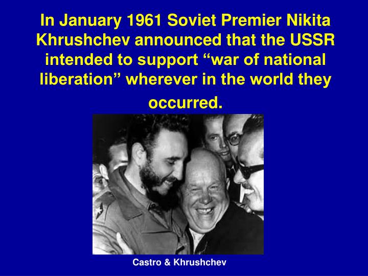 "In January 1961 Soviet Premier Nikita Khrushchev announced that the USSR intended to support ""war of national liberation"" wherever in the world they occurred."