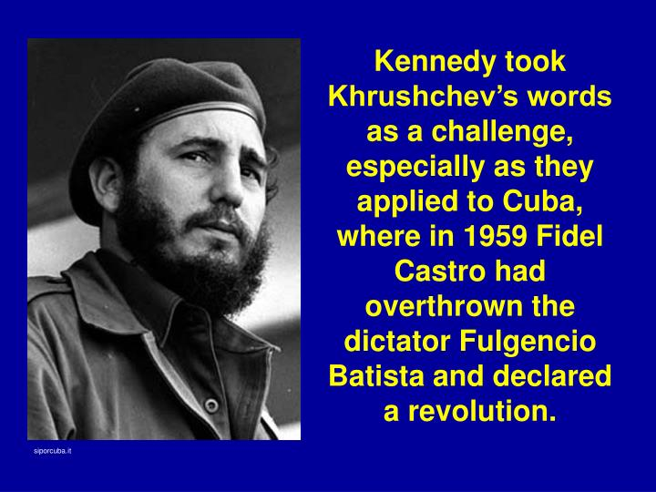 Kennedy took Khrushchev's words as a challenge, especially as they applied to Cuba, where in 1959 Fidel Castro had overthrown the dictator Fulgencio Batista and declared a revolution.