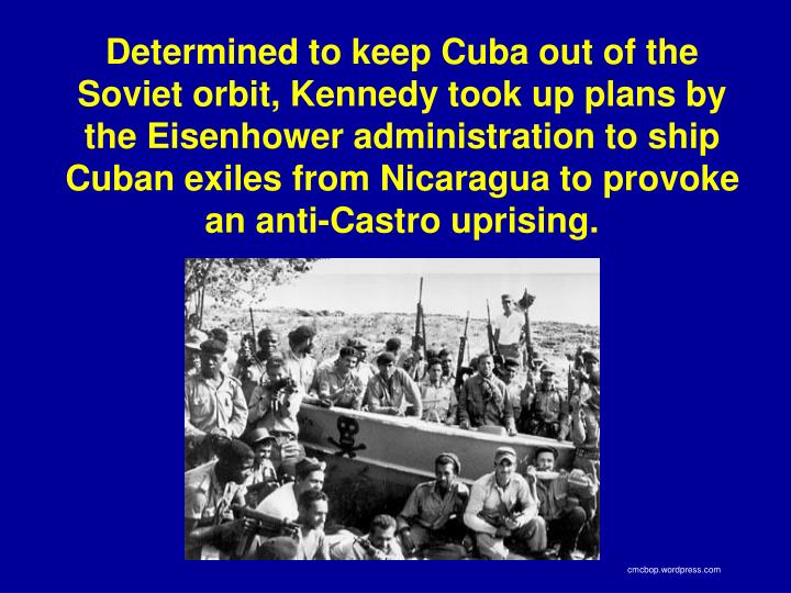 Determined to keep Cuba out of the Soviet orbit, Kennedy took up plans by the Eisenhower administration to ship Cuban exiles from Nicaragua to provoke an anti-Castro uprising.