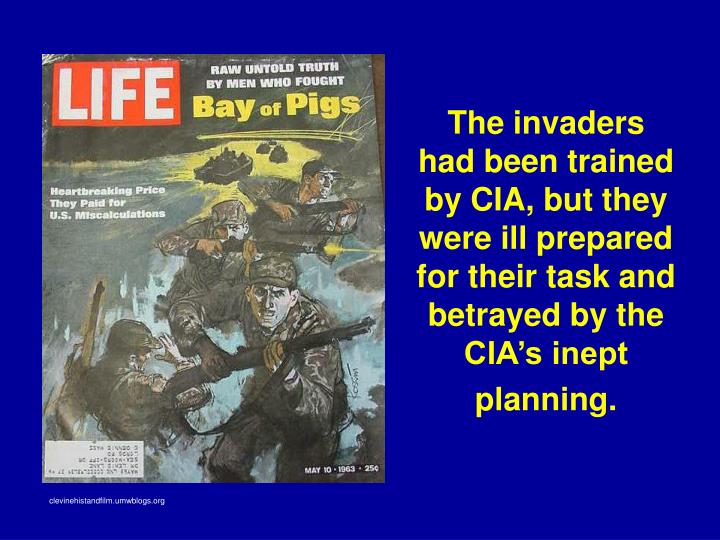 The invaders had been trained by CIA, but they were ill prepared for their task and betrayed by the CIA's inept planning.