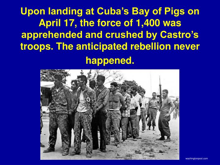 Upon landing at Cuba's Bay of Pigs on April 17, the force of 1,400 was apprehended and crushed by Castro's troops. The anticipated rebellion never happened.