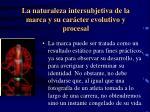 la naturaleza intersubjetiva de la marca y su car cter evolutivo y procesal1