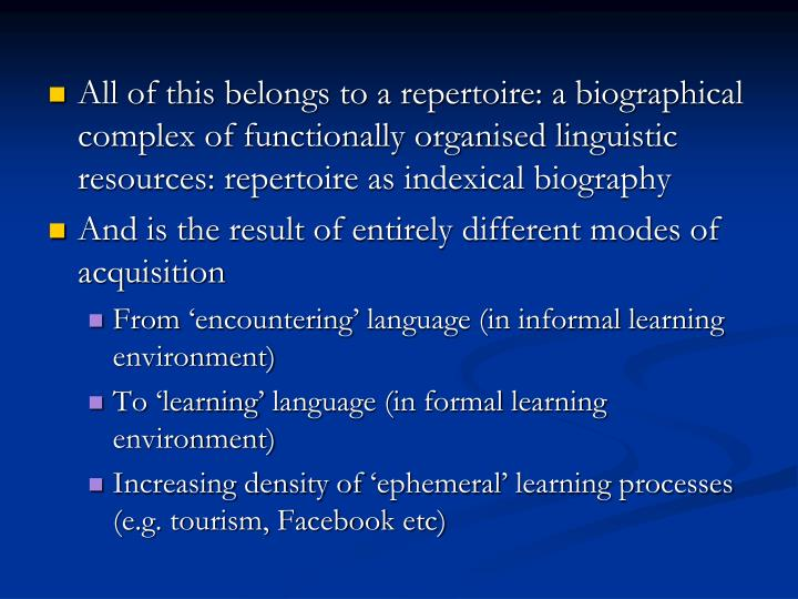 All of this belongs to a repertoire: a biographical complex of functionally organised linguistic resources: repertoire as indexical biography