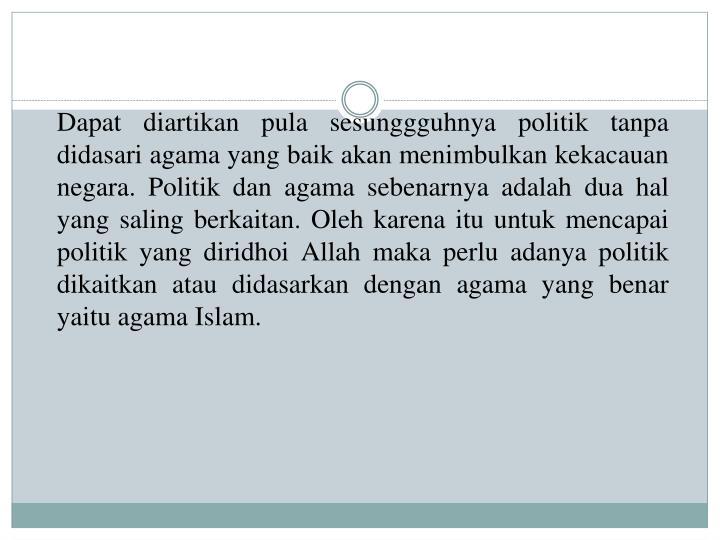 Dapat diartikan pula sesunggguhnya politik tanpa didasari agama yang baik akan menimbulkan kekacauan negara. Politik dan agama sebenarnya adalah dua hal yang saling berkaitan. Oleh karena itu untuk mencapai politik yang diridhoi Allah maka perlu adanya politik dikaitkan atau didasarkan dengan agama yang benar yaitu agama Islam.