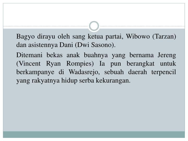 Bagyo dirayu oleh sang ketua partai, Wibowo (Tarzan) dan asistennya Dani (Dwi Sasono