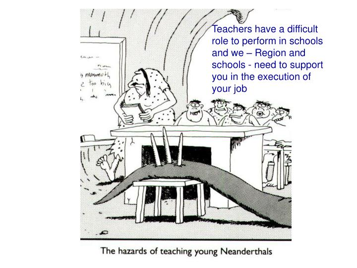 Teachers have a difficult role to perform in schools and we – Region and schools - need to support you in the execution of your job