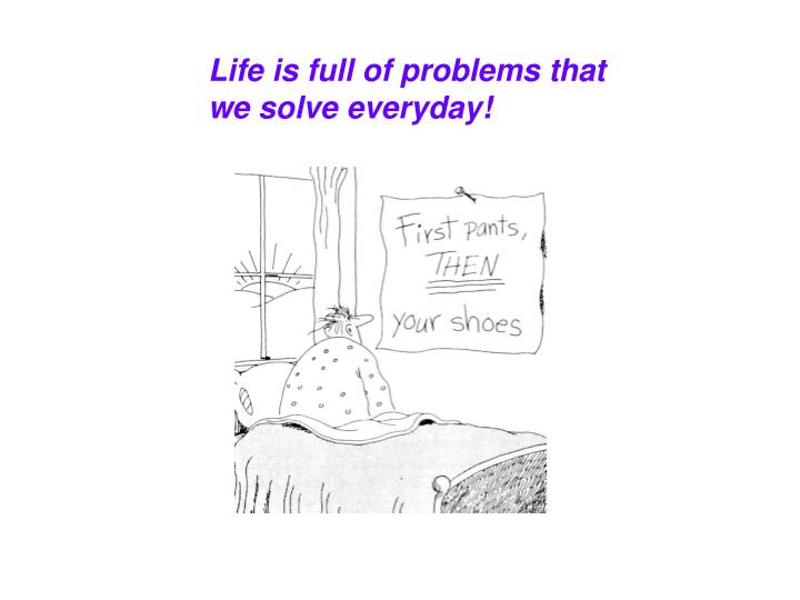 Life is full of problems that we solve everyday!