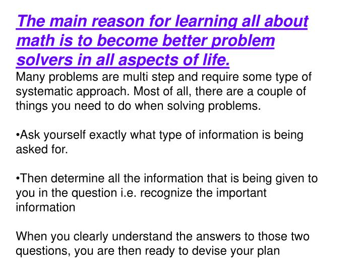 The main reason for learning all about math is to become better problem solvers in all aspects of life.