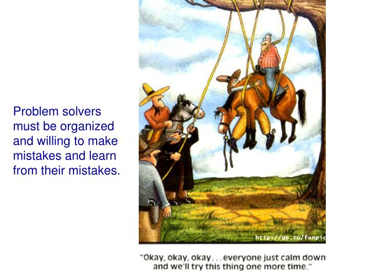Problem solvers must be organized and willing to make mistakes and learn from their mistakes.