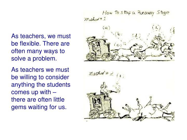 As teachers, we must be flexible. There are often many ways to solve a problem.
