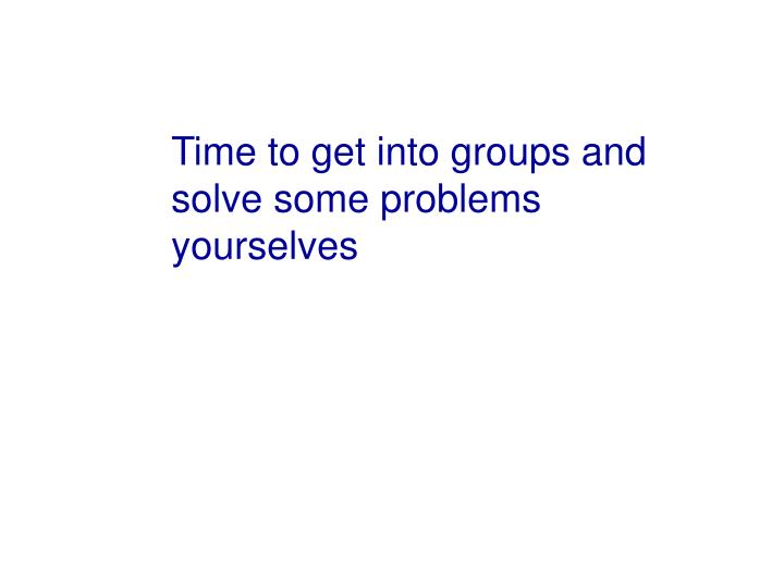 Time to get into groups and solve some problems yourselves