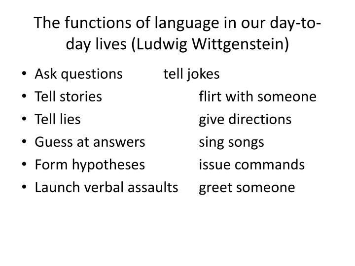 The functions of language in our day-to-day lives (Ludwig Wittgenstein)