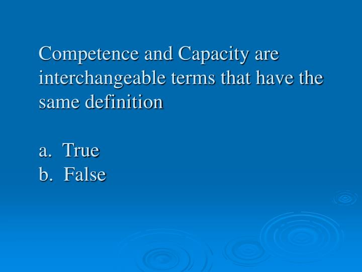 Competence and Capacity are interchangeable terms that have the same definition