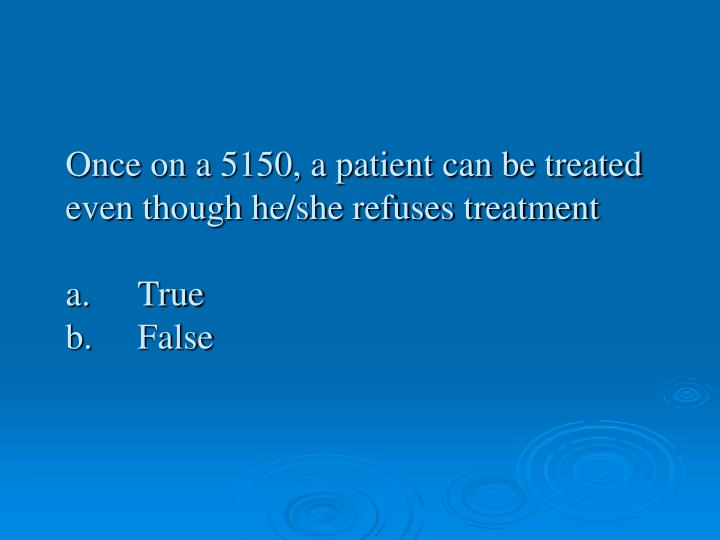 Once on a 5150, a patient can be treated even though he/she refuses treatment