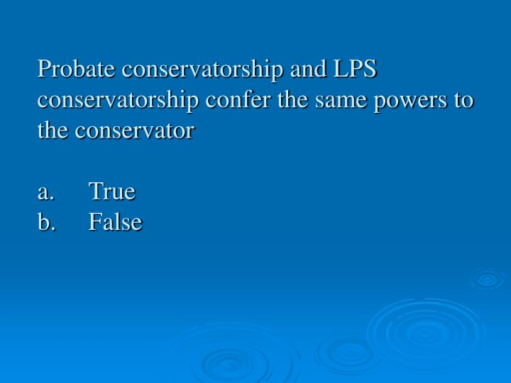 Probate conservatorship and LPS conservatorship confer the same powers to the conservator