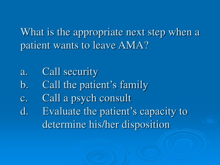 What is the appropriate next step when a patient wants to leave AMA?