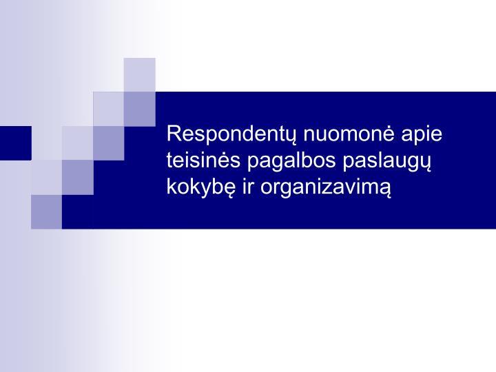 Respondentų nuomonė apie teisinės pagalbos paslaugų kokybę ir organizavimą