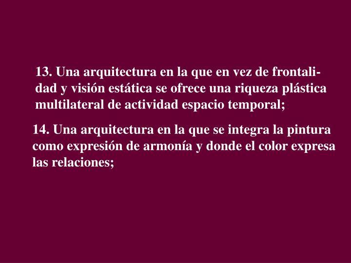 13. Una arquitectura en la que en vez de frontali-dad y visión estática se ofrece una riqueza plástica multilateral de actividad espacio temporal;