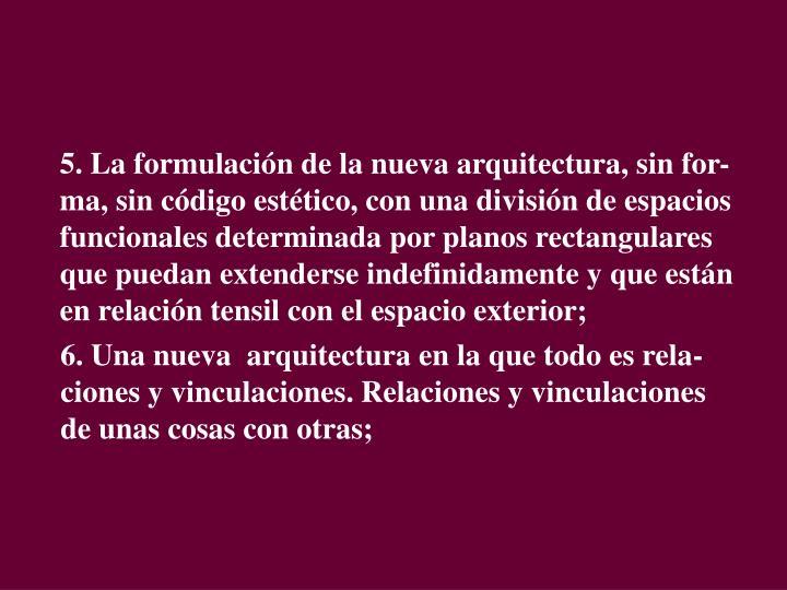 5. La formulación de la nueva arquitectura, sin for-ma, sin código estético, con una división de espacios funcionales determinada por planos rectangulares  que puedan extenderse indefinidamente y que están en relación tensil con el espacio exterior;