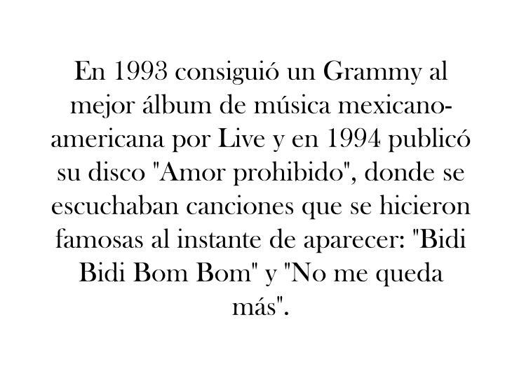 """En 1993 consiguió un Grammy al mejor álbum de música mexicano-americana por Live y en 1994 publicó su disco """"Amor prohibido"""", donde se escuchaban canciones que se hicieron famosas al instante de aparecer: """"Bidi Bidi Bom Bom"""" y """"No me queda más""""."""