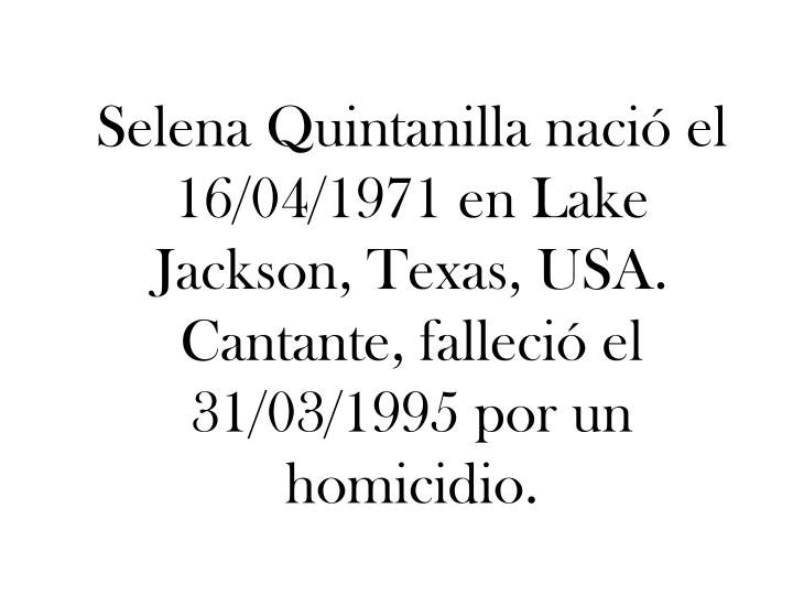 Selena Quintanilla nació el 16/04/1971 en Lake Jackson, Texas, USA. Cantante, falleció el 31/03/1995 por un homicidio.