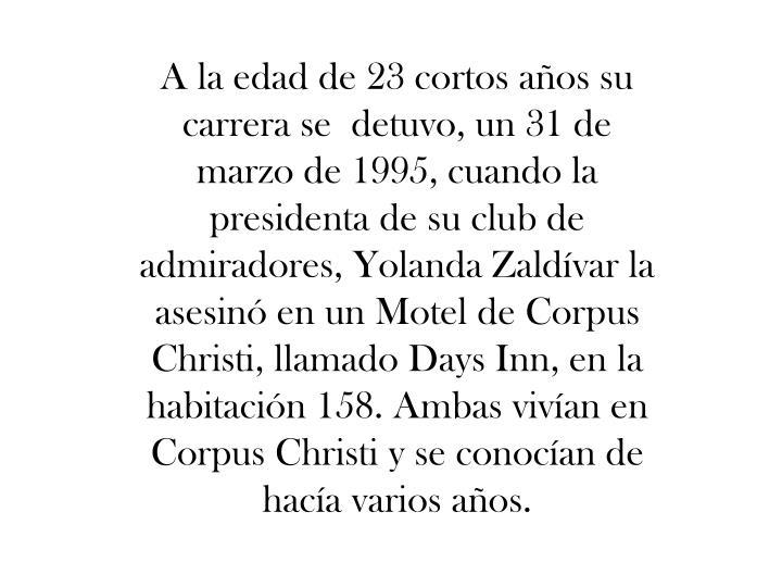 A la edad de 23 cortos años su carrera se detuvo, un 31 de marzo de 1995, cuando la presidenta de su club de admiradores, Yolanda