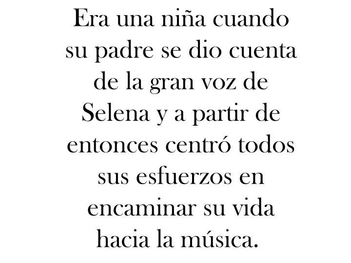 Era una niña cuando su padre se dio cuenta de la gran voz de Selena y a partir de entonces centró todos sus esfuerzos en encaminar su vida hacia la música.