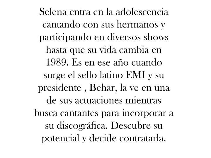 Selena entra en la adolescencia cantando con sus hermanos y participando en diversos shows hasta que su vida cambia en 1989. Es en ese año cuando surge el sello latino EMI y su