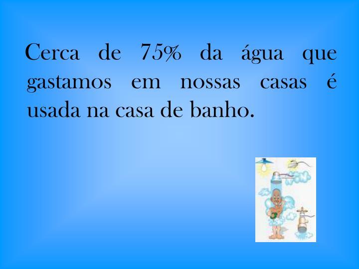 Cerca de 75% da água que gastamos em nossas casas é usada na casa de banho.
