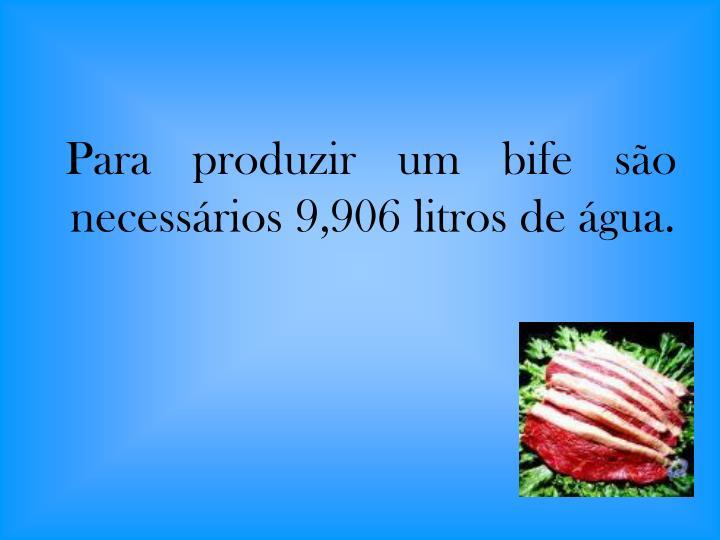 Para produzir um bife são necessários 9,906 litros de água.