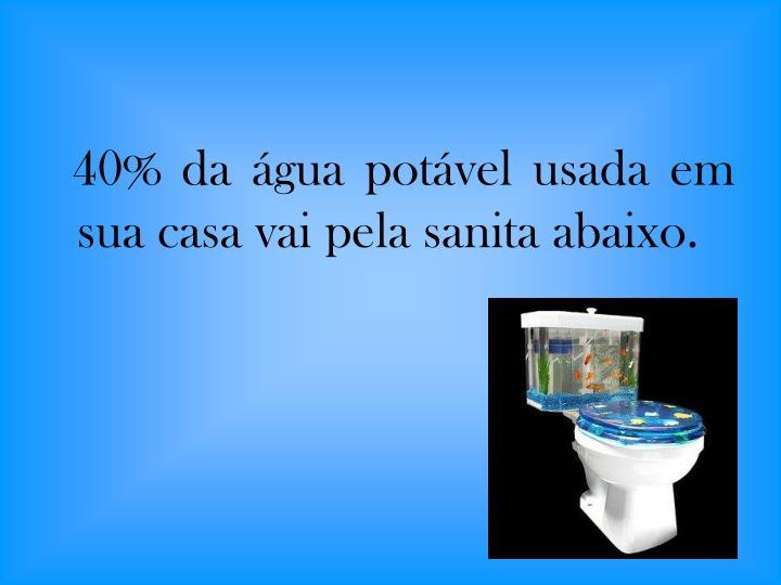 40% da água potável usada em sua casa vai pela sanita abaixo.