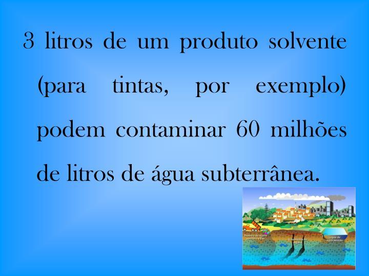 3 litros de um produto solvente (para tintas, por exemplo) podem contaminar 60 milhões de litros de água subterrânea.
